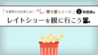 仕事帰りのお楽しみ!わくわく寄り道シリーズ~vol.2 映画館編~